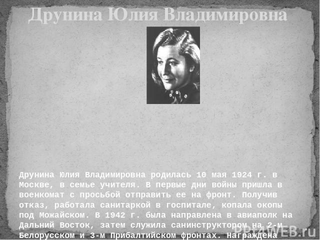 Друнина Юлия Владимировна родилась 10 мая 1924 г. в Москве, в семье учителя. В первые дни войны пришла в военкомат с просьбой отправить ее на фронт. Получив отказ, работала санитаркой в госпитале, копала окопы под Можайском. В 1942 г. была направл…
