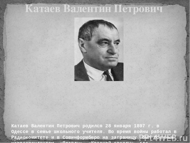 Катаев Валентин Петрович родился 28 января 1897 г. в Одессе в семье школьного учителя. Во время войны работал в Радиокомитете и в Совинформбюро на заграницу. Был военным корреспондентом «Правды», «Красной звезды», где печатались его очерки с фронта…