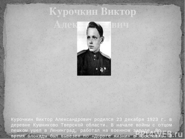 Курочкин Виктор Александрович родился 23 декабря 1923 г. в деревне Кушниково Тверской области. В начале войны с отцом пешком ушел в Ленинград, работал на военном заводе. Во время блокады был вывезен по «Дороге жизни» в Ярославль. В 1942 г. был приня…