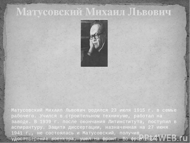 Матусовский Михаил Львович родился 23 июля 1915 г. в семье рабочего. Учился в строительном техникуме, работал на заводе. В 1939 г. после окончания Литинститута, поступил в аспирантуру. Защита диссертации, назначенная на 27 июня 1941 г., не состоялас…
