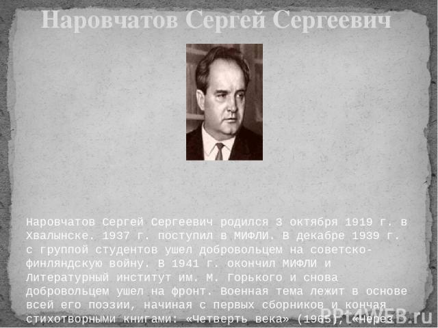Наровчатов Сергей Сергеевич родился 3 октября 1919 г. в Хвалынске. 1937 г. поступил в МИФЛИ. В декабре 1939 г. с группой студентов ушел добровольцем на советско-финляндскую войну. В 1941 г. окончил МИФЛИ и Литературный институт им. М. Горького и сно…
