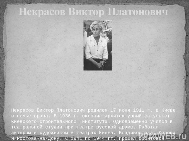 Некрасов Виктор Платонович родился 17 июня 1911 г. в Киеве в семье врача. В 1936 г. окончил архитектурный факультет Киевского строительного института. Одновременно учился в театральной студии при театре русской драмы. Работал актером и художником в…