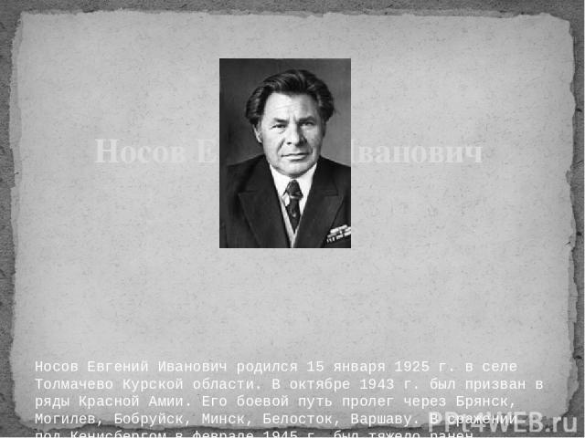 Носов Евгений Иванович родился 15 января 1925 г. в селе Толмачево Курской области. В октябре 1943 г. был призван в ряды Красной Амии. Его боевой путь пролег через Брянск, Могилев, Бобруйск, Минск, Белосток, Варшаву. В сражении под Кенисбергом в февр…