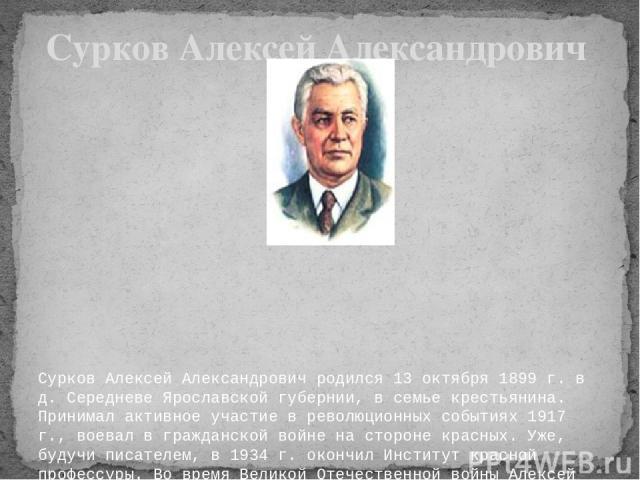 Сурков Алексей Александрович родился 13 октября 1899 г. в д. Середневе Ярославской губернии, в семье крестьянина. Принимал активное участие в революционных событиях 1917 г., воевал в гражданской войне на стороне красных. Уже, будучи писателем, в 1…