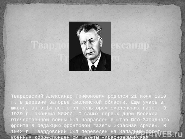 Твардовский Александр Трифонович родился 21 июня 1910 г. в деревне Загорье Смоленской области. Еще учась в школе, он в 14 лет стал селькором смоленских газет. В 1939 г. окончил МИФЛИ. С самых первых дней Великой Отечественной войны был направлен в…