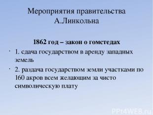 Мероприятия правительства А.Линкольна 1862 год – закон о гомстедах 1. сдача госу