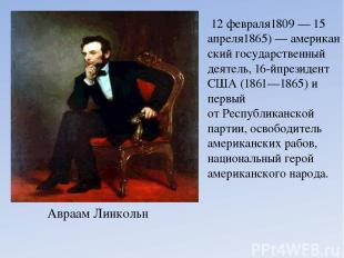 Авраам Линкольн 12 февраля1809—15 апреля1865)—американскийгосударственный д