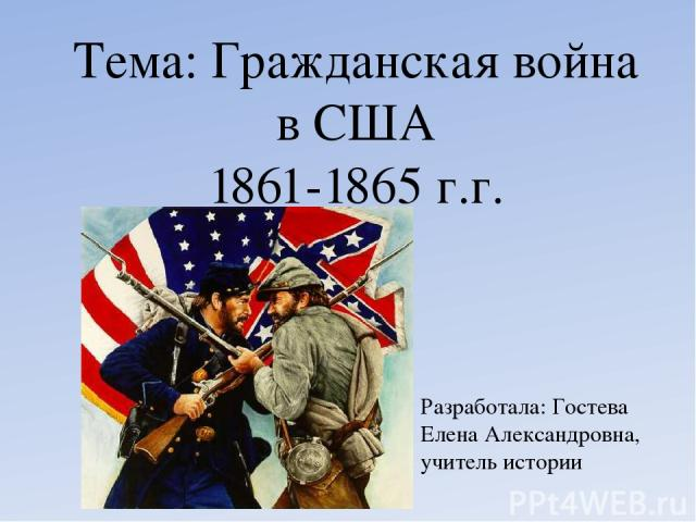 Тема: Гражданская война в США 1861-1865 г.г. Разработала: Гостева Елена Александровна, учитель истории