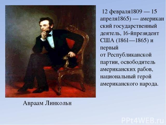 Авраам Линкольн 12 февраля1809—15 апреля1865)—американскийгосударственный деятель, 16-йпрезидент США(1861—1865) и первый отРеспубликанской партии, освободитель американскихрабов, национальный герой американского народа.