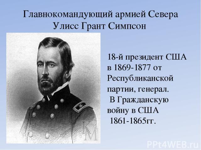 Главнокомандующий армией Севера УлиссГрант Симпсон 18-й президент США в 1869-1877 от Республиканской партии, генерал. В Гражданскую войну в США 1861-1865гг.