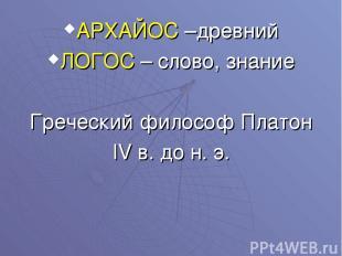 АРХАЙОС –древний ЛОГОС – слово, знание Греческий философ Платон IV в. до н. э.