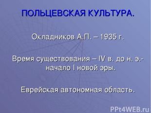 ПОЛЬЦЕВСКАЯ КУЛЬТУРА. Окладников А.П. – 1935 г. Время существования – IV в. до н