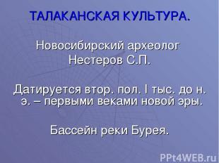 ТАЛАКАНСКАЯ КУЛЬТУРА. Новосибирский археолог Нестеров С.П. Датируется втор. пол.