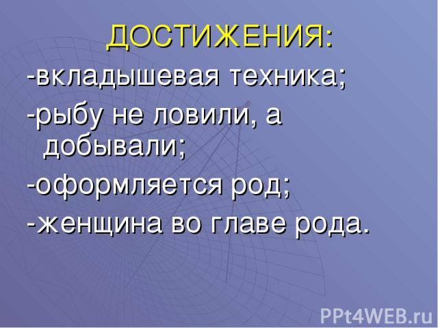 ДОСТИЖЕНИЯ: -вкладышевая техника; -рыбу не ловили, а добывали; -оформляется род; -женщина во главе рода.