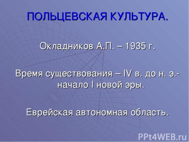 ПОЛЬЦЕВСКАЯ КУЛЬТУРА. Окладников А.П. – 1935 г. Время существования – IV в. до н. э.- начало I новой эры. Еврейская автономная область.