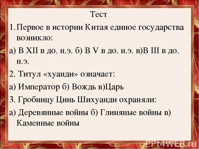 Тест Первое в истории Китая единое государства возникло: а) В XII в до. н.э. б) В V в до. н.э. в)В III в до. н.э. 2. Титул «хуанди» означает: а) Император б) Вождь в)Царь 3. Гробницу Цинь Шихуанди охраняли: а) Деревянные войны б) Глиняные войны в) К…