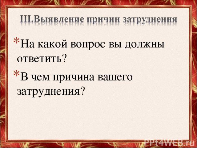 На какой вопрос вы должны ответить? В чем причина вашего затруднения?
