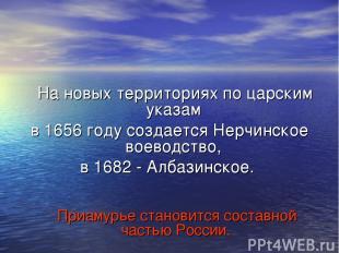 На новых территориях по царским указам в 1656 году создается Нерчинское воеводст