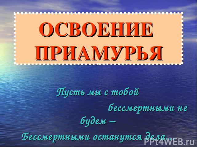 ОСВОЕНИЕ ПРИАМУРЬЯ Пусть мы с тобой бессмертными не будем – Бессмертными останутся дела… П. Комаров