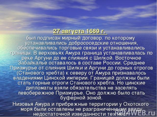27 августа 1689 г. был подписан мирный договор. по которому устанавливались добрососедские отношения, обеспечивались торговые связи и устанавливались границы. В верховьях Амура граница устанавливалась по реке Аргуни до ее слияния с Шилкой. Восточное…