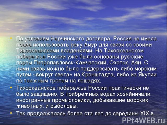 По условиям Нерчинского договора, Россия не имела права использовать реку Амур для связи со своими Тихоокеанскими владениями. На Тихоокеанском побережье России уже были основаны рус ские порты Петропавловск-Камчатский, Охотск, Аян. С ними связь можн…