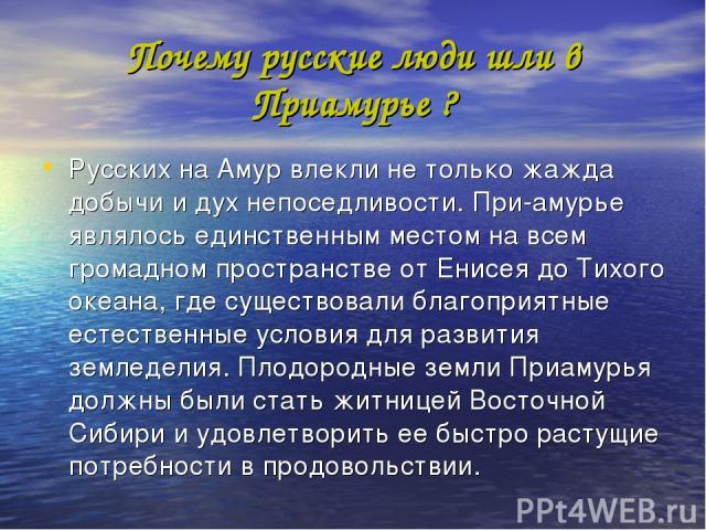 Почему русские люди шли в Приамурье ? Русских на Амур влекли не только жажда добычи и дух непоседливости. При амурье являлось единственным местом на всем громадном пространстве от Енисея до Тихого океана, где существовали благоприятные естественные …