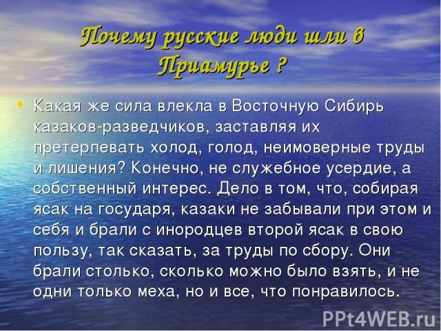 Почему русские люди шли в Приамурье ? Какая же сила влекла в Восточную Сибирь казаков-разведчиков, заставляя их претерпевать холод, голод, неимоверные труды и лишения? Конечно, не служебное усердие, а собственный интерес. Дело в том, что, собирая яс…