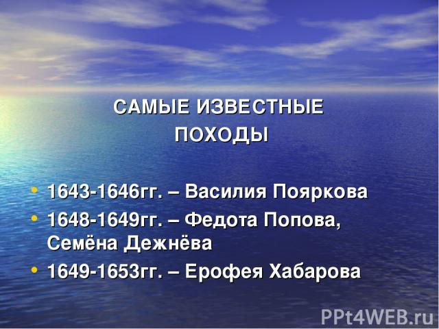 САМЫЕ ИЗВЕСТНЫЕ ПОХОДЫ 1643-1646гг. – Василия Пояркова 1648-1649гг. – Федота Попова, Семёна Дежнёва 1649-1653гг. – Ерофея Хабарова