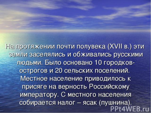 На протяжении почти полувека (XVII в.) эти земли заселялись и обживались русскими людьми. Было основано 10 городков-острогов и 20 сельских поселений. Местное население приводилось к присяге на верность Российскому императору. С местного населения со…