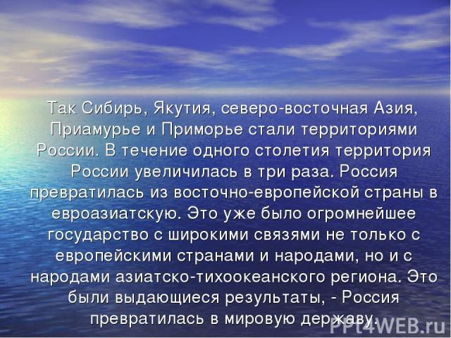 Так Сибирь, Якутия, северо-восточная Азия, Приамурье и Приморье стали территориями России. В течение одного столетия территория России увеличилась в три раза. Россия превратилась из восточно-европейской страны в евроазиатскую. Это уже было огромнейш…