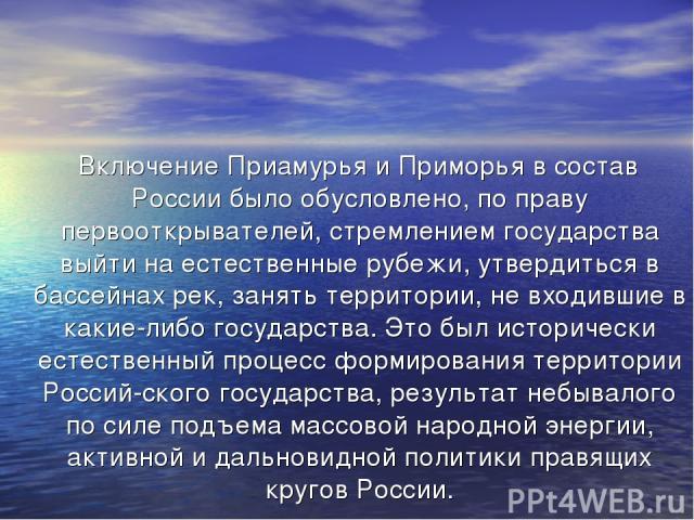 Включение Приамурья и Приморья в состав России было обусловлено, по праву первооткрывателей, стремлением государства выйти на естественные рубежи, утвердиться в бассейнах рек, занять территории, не входившие в какие-либо государства. Это был историч…