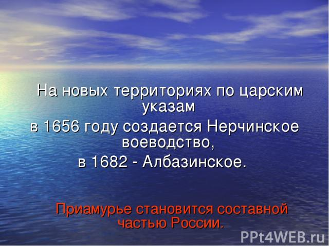 На новых территориях по царским указам в 1656 году создается Нерчинское воеводство, в 1682 - Албазинское. Приамурье становится составной частью России.