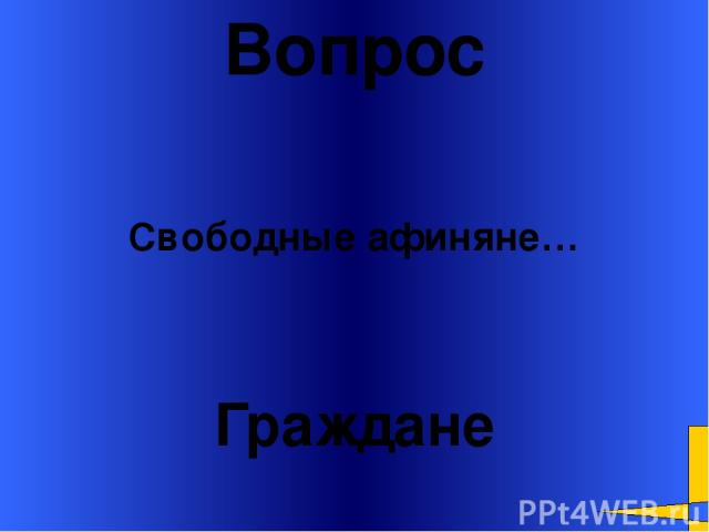 Вопрос Граждане Свободные афиняне… Welcome to Power Jeopardy © Don Link, Indian Creek School, 2004 You can easily customize this template to create your own Jeopardy game. Simply follow the step-by-step instructions that appear on Slides 1-3.