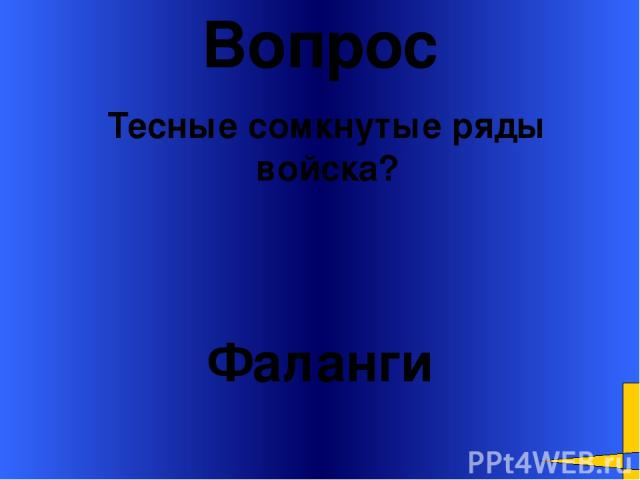 Вопрос Фаланги Тесные сомкнутые ряды войска? Welcome to Power Jeopardy © Don Link, Indian Creek School, 2004 You can easily customize this template to create your own Jeopardy game. Simply follow the step-by-step instructions that appear on Slides 1-3.