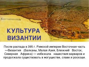 КУЛЬТУРА ВИЗАНТИИ После распада в 395 г. Римской империи Восточная часть—Византи