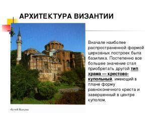 АРХИТЕКТУРА ВИЗАНТИИ Вначале наиболее распространенной формой церковных построек