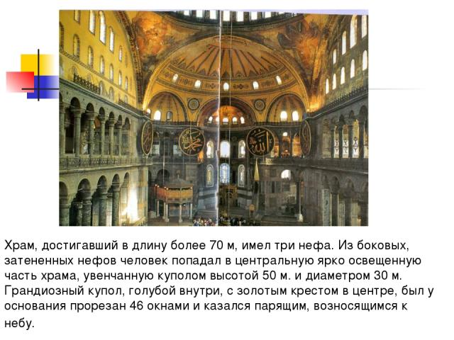 Храм, достигавший в длину более 70 м, имел три нефа. Из боковых, затененных нефов человек попадал в центральную ярко освещенную часть храма, увенчанную куполом высотой 50 м. и диаметром 30 м. Грандиозный купол, голубой внутри, с золотым крестом в це…
