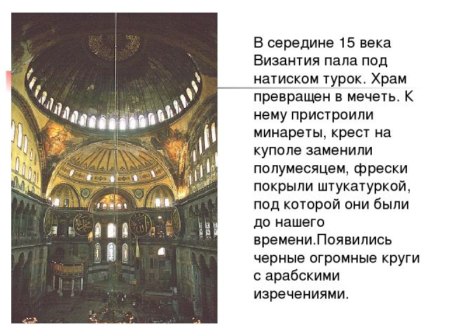 В середине 15 века Византия пала под натиском турок. Храм превращен в мечеть. К нему пристроили минареты, крест на куполе заменили полумесяцем, фрески покрыли штукатуркой, под которой они были до нашего времени.Появились черные огромные круги с араб…