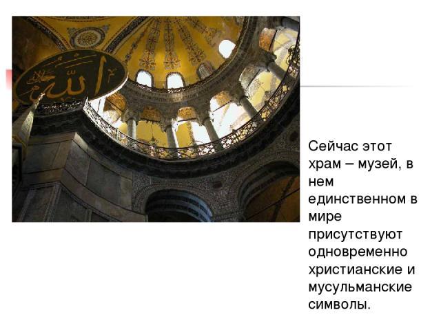 Сейчас этот храм – музей, в нем единственном в мире присутствуют одновременно христианские и мусульманские символы.