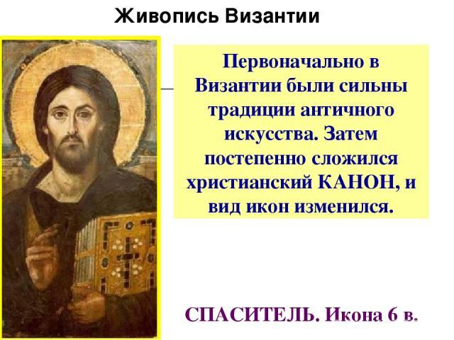 СПАСИТЕЛЬ. Икона 6 в. Первоначально в Византии были сильны традиции античного искусства. Затем постепенно сложился христианский КАНОН, и вид икон изменился. Живопись Византии