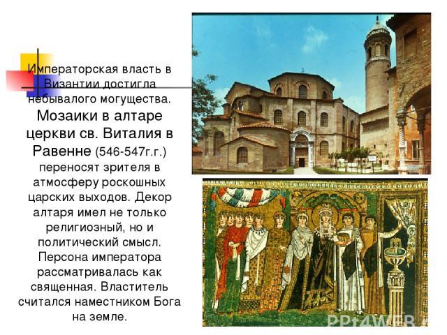 Императорская власть в Византии достигла небывалого могущества. Мозаики в алтаре церкви св. Виталия в Равенне (546-547г.г.) переносят зрителя в атмосферу роскошных царских выходов. Декор алтаря имел не только религиозный, но и политический смысл. Пе…
