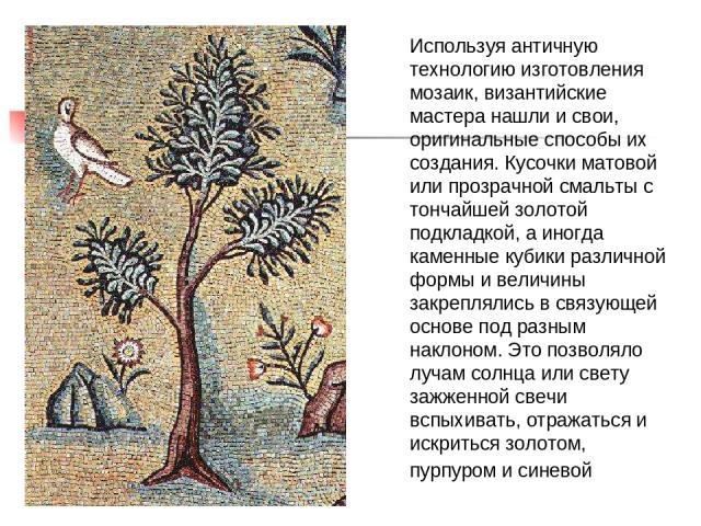 Используя античную технологию изготовления мозаик, византийские мастера нашли и свои, оригинальные способы их создания. Кусочки матовой или прозрачной смальты с тончайшей золотой подкладкой, а иногда каменные кубики различной формы и величины закреп…