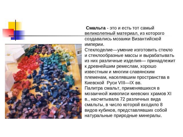 Смальта - это и есть тот самый великолепный материал, из которого создавались мозаики Византийской империи. Стеклоделие—умение изготовить стекло и стеклообразные массы и вырабатывать из них различные изделия— принадлежит к древнейшим ремеслам, хорош…