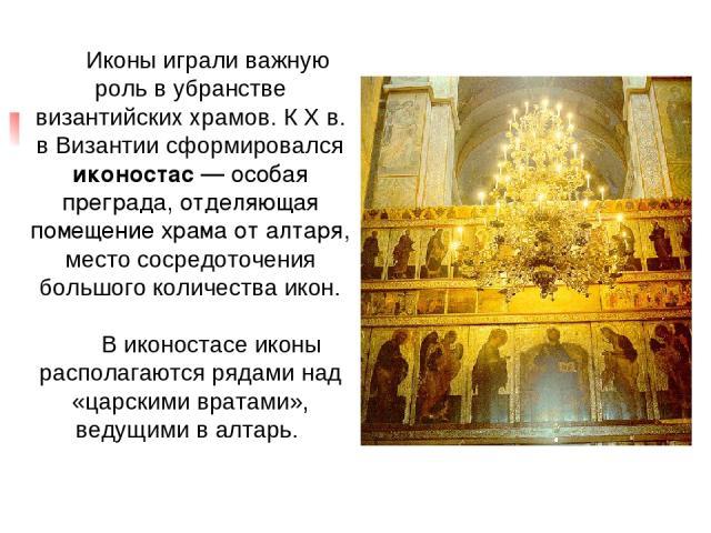 Иконы играли важную роль в убранстве византийских храмов. К X в. в Византии сформировался иконостас — особая преграда, отделяющая помещение храма от алтаря, место сосредоточения большого количества икон. В иконостасе иконы располагаются рядами над «…