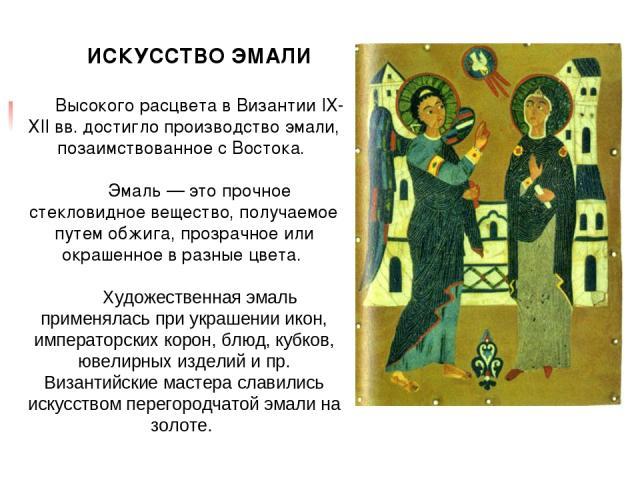 ИСКУССТВО ЭМАЛИ Высокого расцвета в Византии IХ-ХII вв. достигло производство эмали, позаимствованное с Востока. Эмаль — это прочное стекловидное вещество, получаемое путем обжига, прозрачное или окрашенное в разные цвета. Художественная эмаль приме…