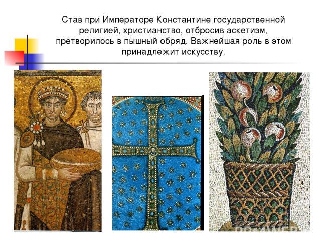 Став при Императоре Константине государственной религией, христианство, отбросив аскетизм, претворилось в пышный обряд. Важнейшая роль в этом принадлежит искусству.