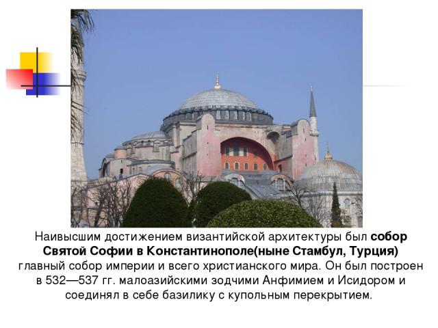 Наивысшим достижением византийской архитектуры был собор Святой Софии в Константинополе(ныне Стамбул, Турция) главный собор империи и всего христианского мира. Он был построен в 532—537 гг. малоазийскими зодчими Анфимием и Исидором и соединял в себе…