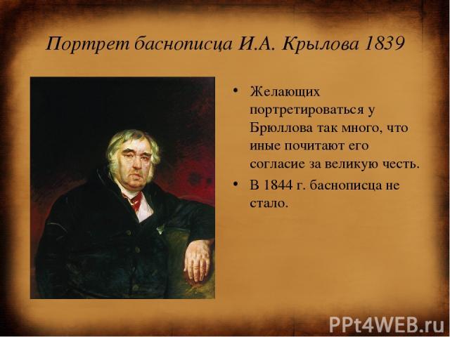 Портрет баснописца И.А. Крылова 1839 Желающих портретироваться у Брюллова так много, что иные почитают его согласие за великую честь. В 1844 г. баснописца не стало.