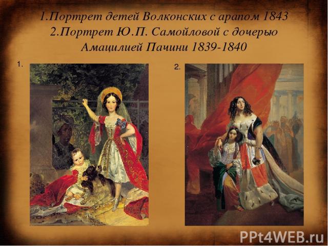 1.Портрет детей Волконских с арапом 1843 2.Портрет Ю.П. Самойловой с дочерью Амацилией Пачини 1839-1840 1. 2.