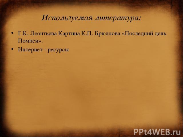 Используемая литература: Г.К. Леонтьева Картина К.П. Брюллова «Последний день Помпеи». Интернет - ресурсы